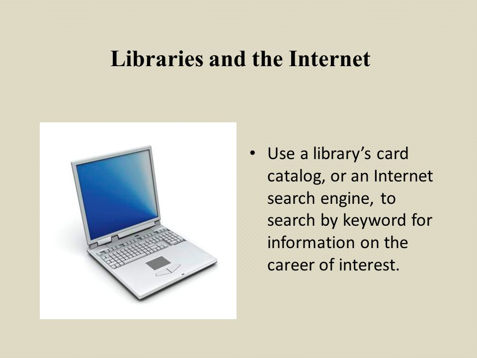 Libraries and the Internet Use a library's card catalog, or an Internet search engine, to search by keyword for information on the career of interest.