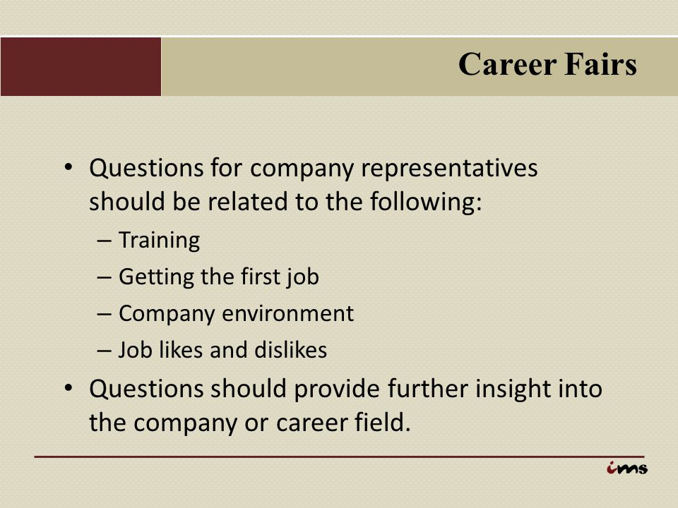 Career Fairs Questions for company representatives should be related to the following: – Training – Getting the first job – Company environment – Job