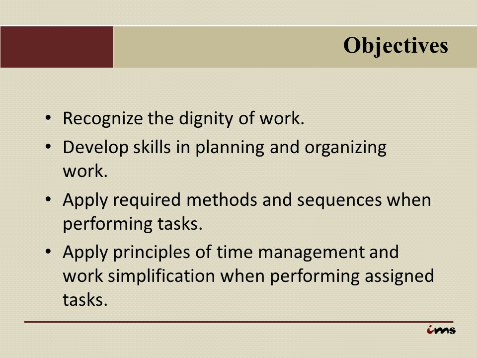 Objectives Recognize the dignity of work. Develop skills in planning and organizing work. Apply required methods and sequences when performing tasks.