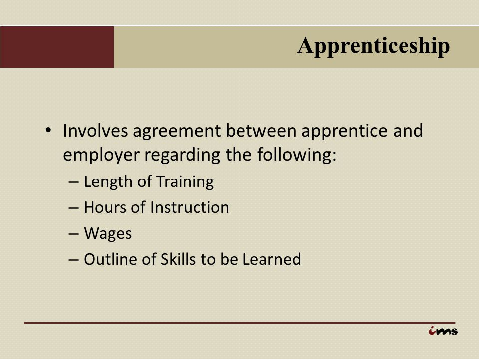 Apprenticeship Involves agreement between apprentice and employer regarding the following: – Length of Training – Hours of Instruction – Wages – Outli