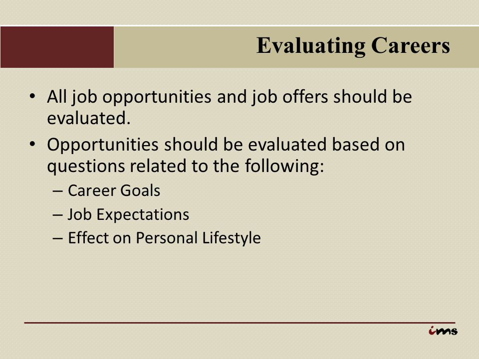 Evaluating Careers All job opportunities and job offers should be evaluated. Opportunities should be evaluated based on questions related to the follo