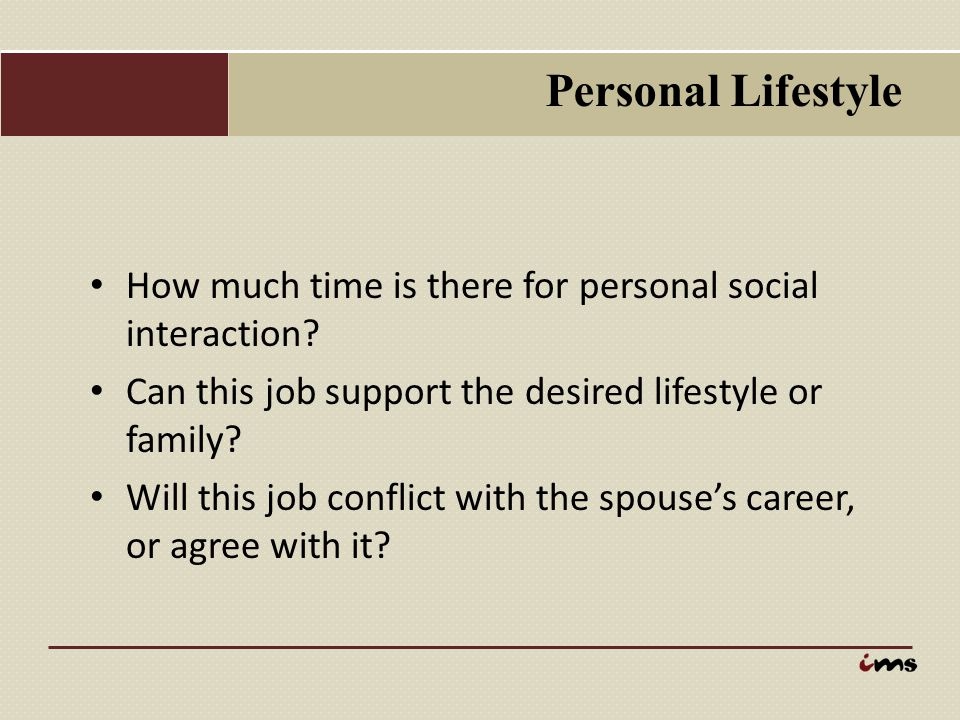 Personal Lifestyle How much time is there for personal social interaction? Can this job support the desired lifestyle or family? Will this job conflic