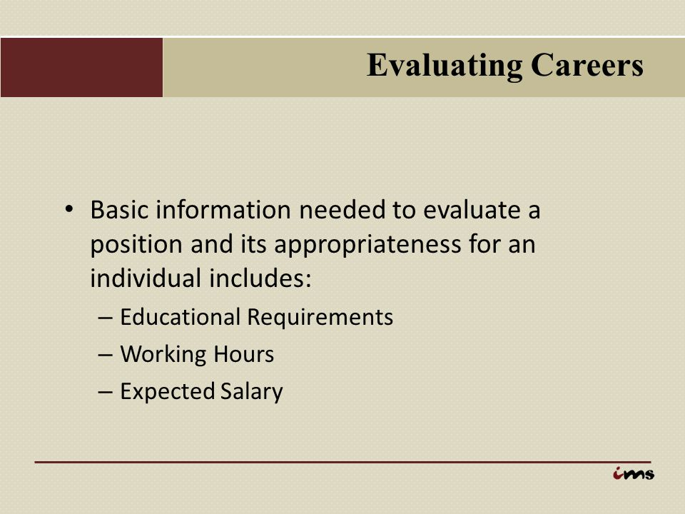 Evaluating Careers Basic information needed to evaluate a position and its appropriateness for an individual includes: – Educational Requirements – Wo