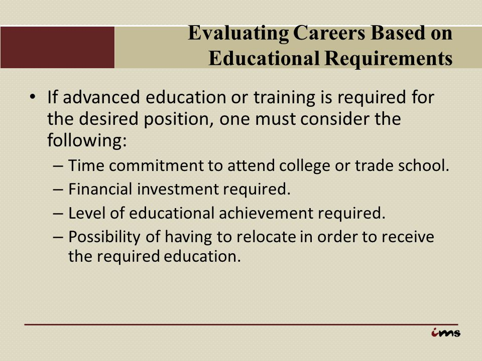 Evaluating Careers Based on Educational Requirements If advanced education or training is required for the desired position, one must consider the fol