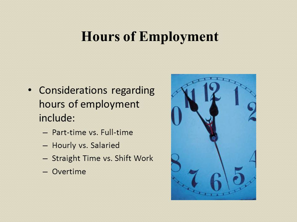 Hours of Employment Considerations regarding hours of employment include: – Part-time vs. Full-time – Hourly vs. Salaried – Straight Time vs. Shift Wo