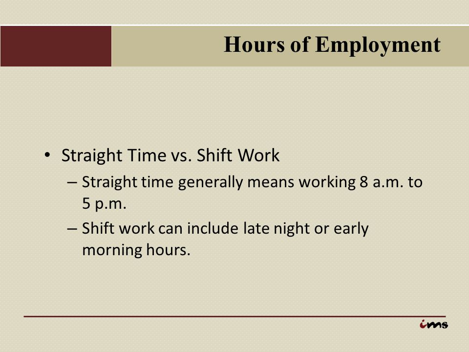 Hours of Employment Straight Time vs. Shift Work – Straight time generally means working 8 a.m. to 5 p.m. – Shift work can include late night or early
