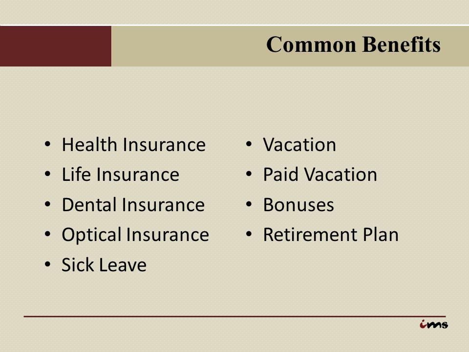 Common Benefits Health Insurance Life Insurance Dental Insurance Optical Insurance Sick Leave Vacation Paid Vacation Bonuses Retirement Plan