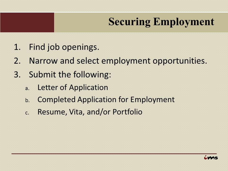 Securing Employment 1.Find job openings. 2.Narrow and select employment opportunities. 3.Submit the following: a. Letter of Application b. Completed A