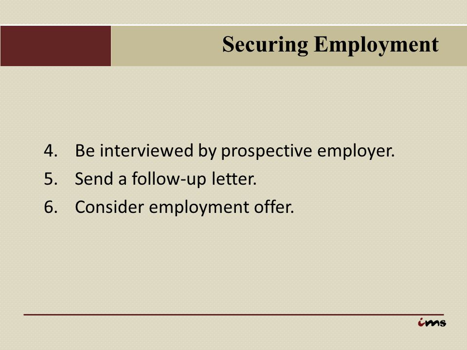 Securing Employment 4.Be interviewed by prospective employer. 5.Send a follow-up letter. 6.Consider employment offer.