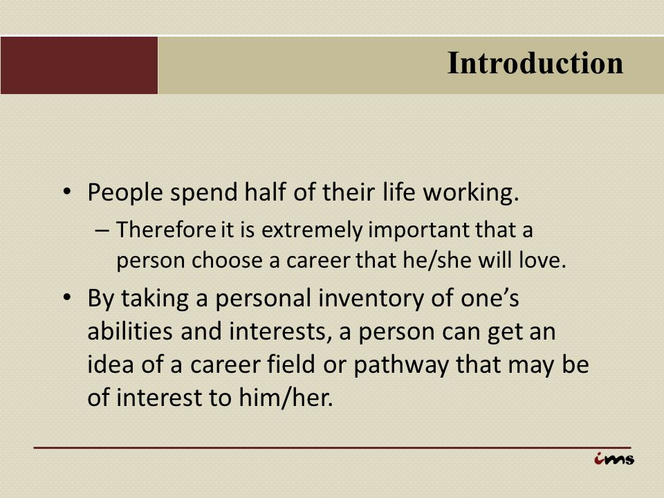 Introduction People spend half of their life working. – Therefore it is extremely important that a person choose a career that he/she will love. By ta