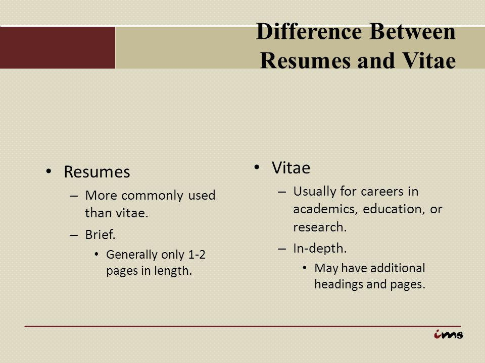 Difference Between Resumes and Vitae Resumes – More commonly used than vitae. – Brief. Generally only 1-2 pages in length. Vitae – Usually for careers