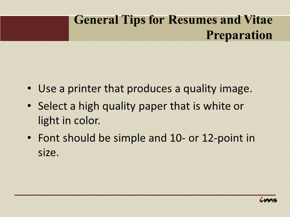 General Tips for Resumes and Vitae Preparation Use a printer that produces a quality image. Select a high quality paper that is white or light in colo