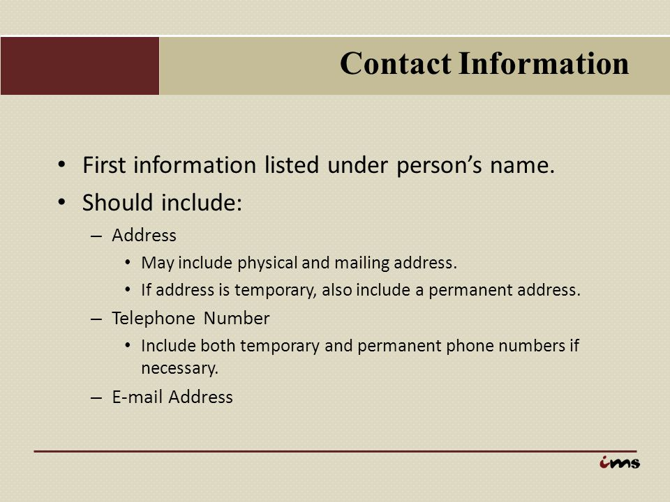 Contact Information First information listed under person's name. Should include: – Address May include physical and mailing address. If address is te