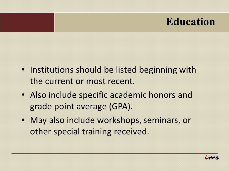 Education Institutions should be listed beginning with the current or most recent. Also include specific academic honors and grade point average (GPA)