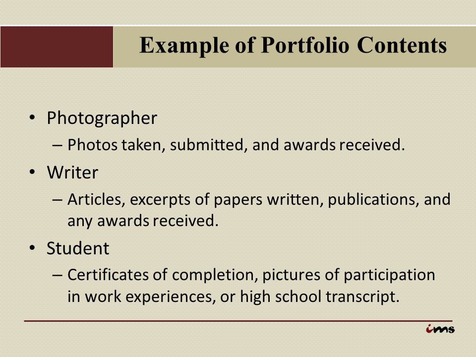 Example of Portfolio Contents Photographer – Photos taken, submitted, and awards received. Writer – Articles, excerpts of papers written, publications