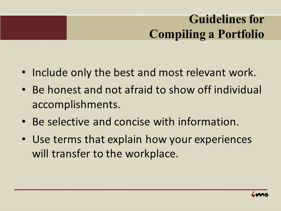 Guidelines for Compiling a Portfolio Include only the best and most relevant work. Be honest and not afraid to show off individual accomplishments. Be