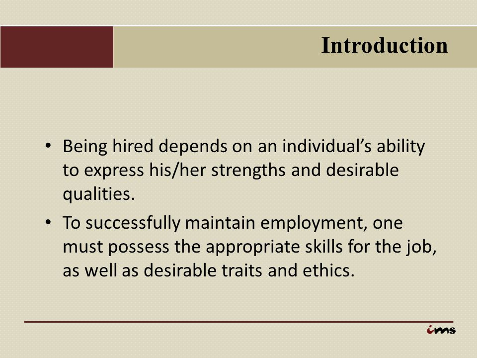 Introduction Being hired depends on an individual's ability to express his/her strengths and desirable qualities. To successfully maintain employment,