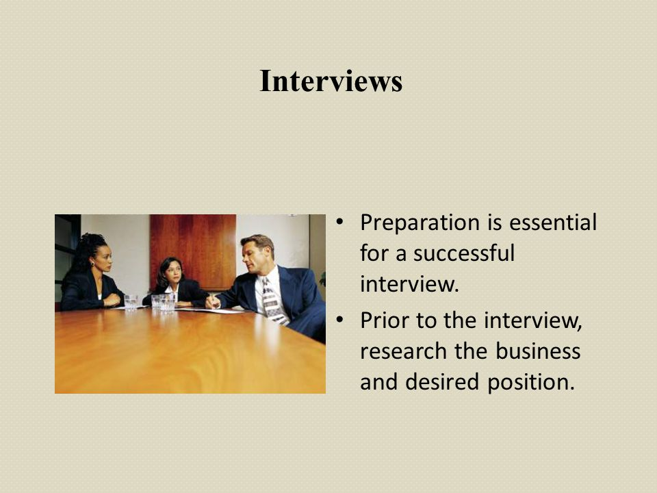 Interviews Preparation is essential for a successful interview. Prior to the interview, research the business and desired position.
