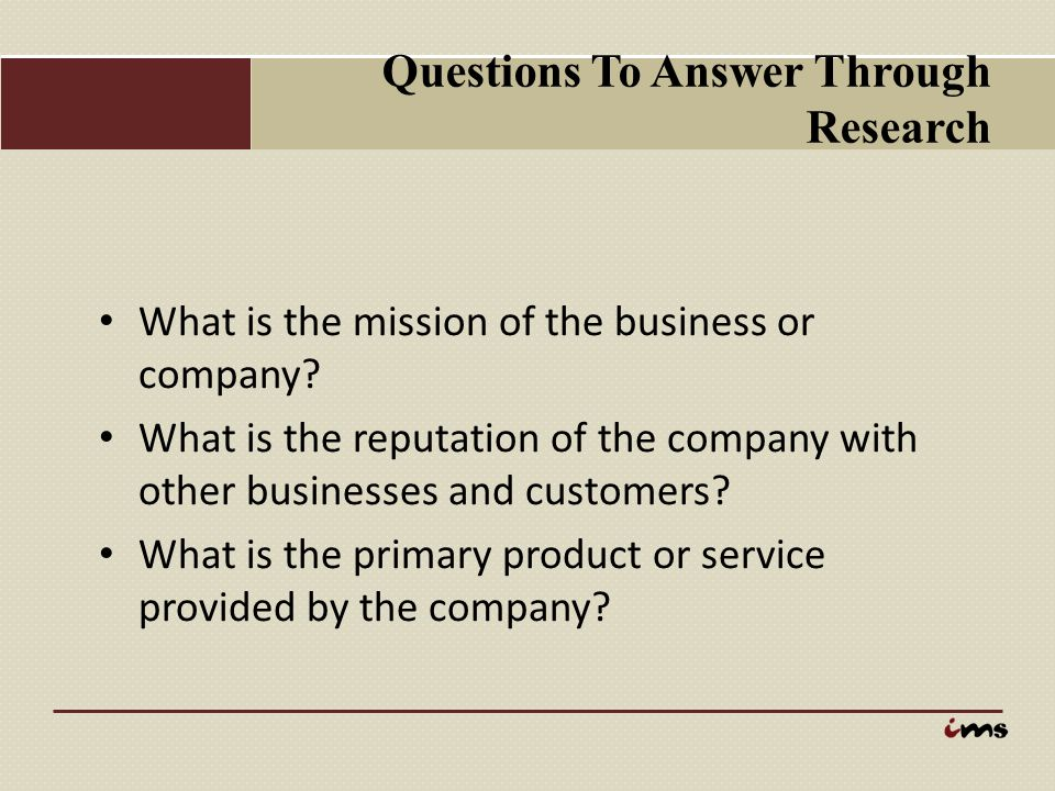 Questions To Answer Through Research What is the mission of the business or company? What is the reputation of the company with other businesses and c