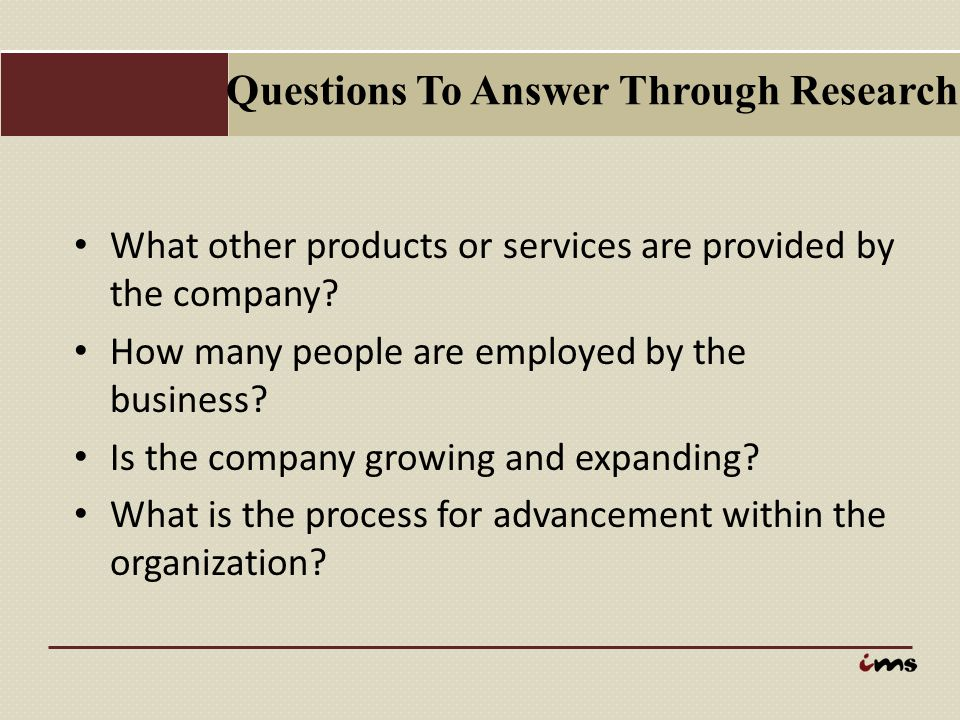 Questions To Answer Through Research What other products or services are provided by the company? How many people are employed by the business? Is the