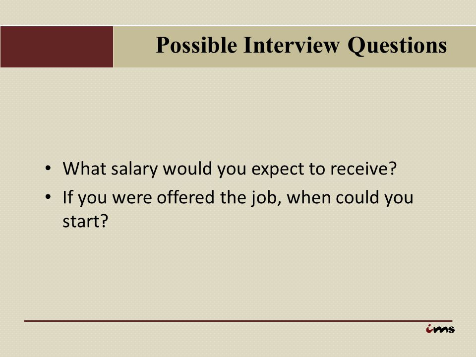 Possible Interview Questions What salary would you expect to receive? If you were offered the job, when could you start?