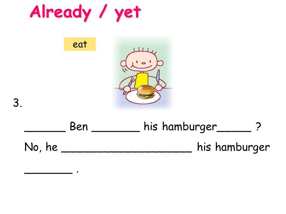 ______ Ben _______ his hamburger_____ ? No, he ___________________ his hamburger _______. Already / yet 3. eat