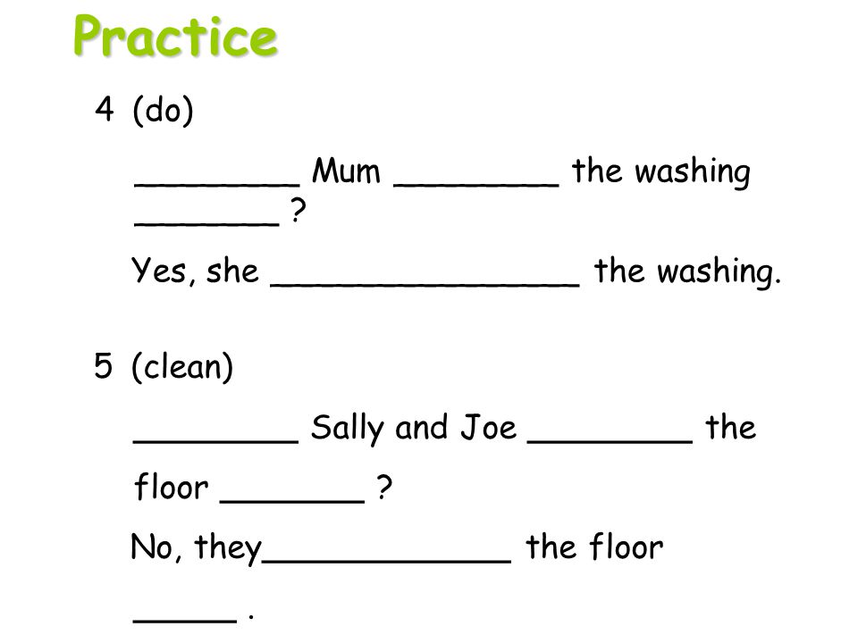 5 (clean) ________ Sally and Joe ________ the floor _______ ? No, they____________ the floor _____. 4 (do) ________ Mum ________ the washing _______ ?