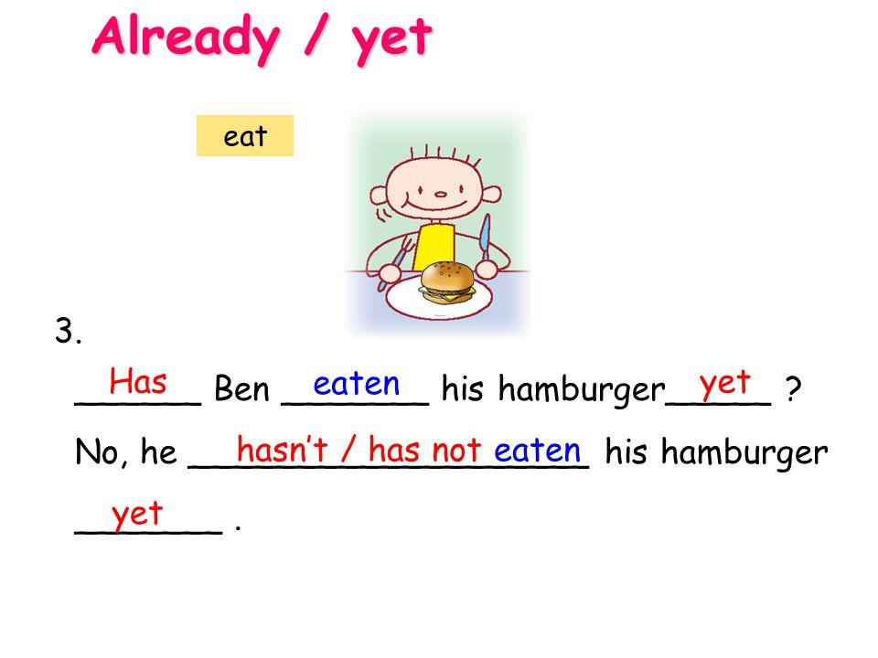 ______ Ben _______ his hamburger_____ ? No, he ___________________ his hamburger _______. Has eaten yet hasn't / has not eaten Already / yet eat yet 3