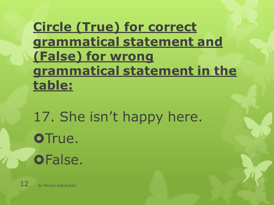Circle (True) for correct grammatical statement and (False) for wrong grammatical statement in the table: 17. She isn't happy here.  True.  False. B