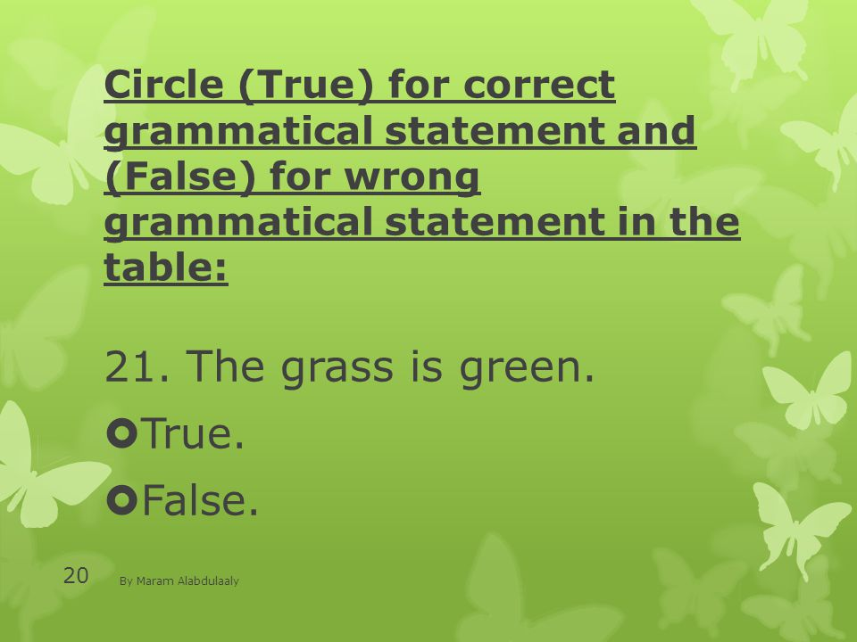 Circle (True) for correct grammatical statement and (False) for wrong grammatical statement in the table: 21. The grass is green.  True.  False. By