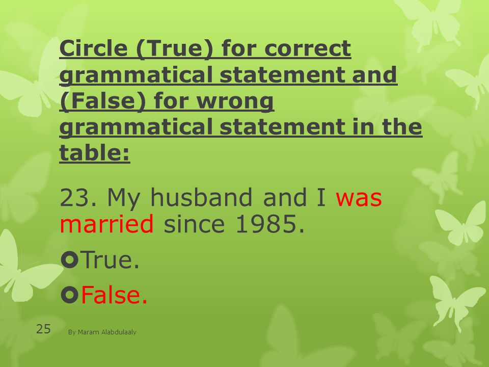 Circle (True) for correct grammatical statement and (False) for wrong grammatical statement in the table: 23. My husband and I was married since 1985.