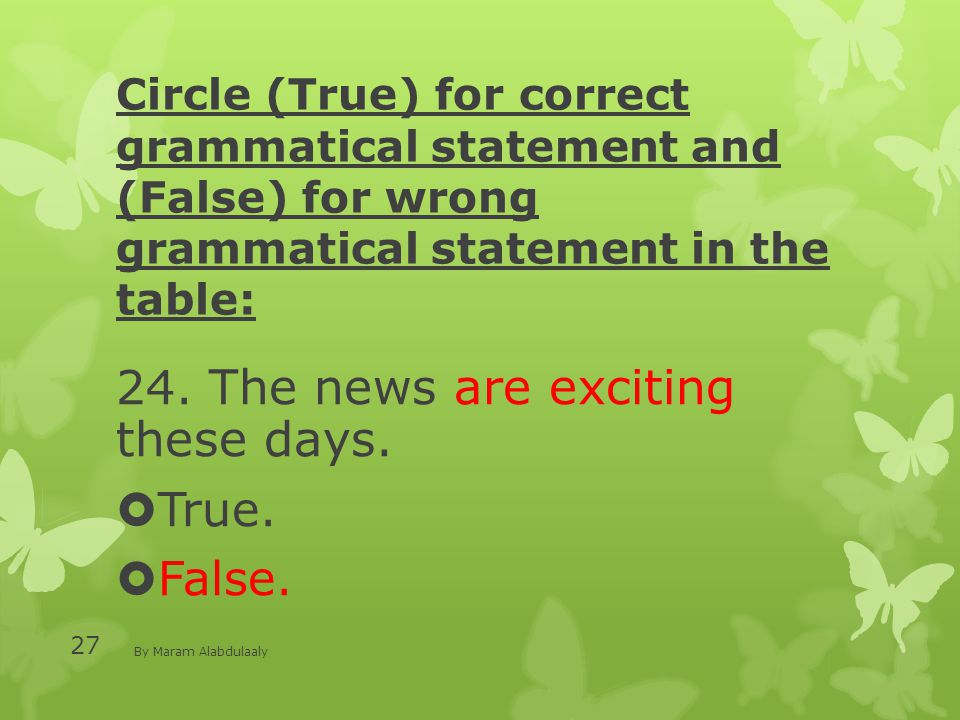 Circle (True) for correct grammatical statement and (False) for wrong grammatical statement in the table: 24. The news are exciting these days.  True