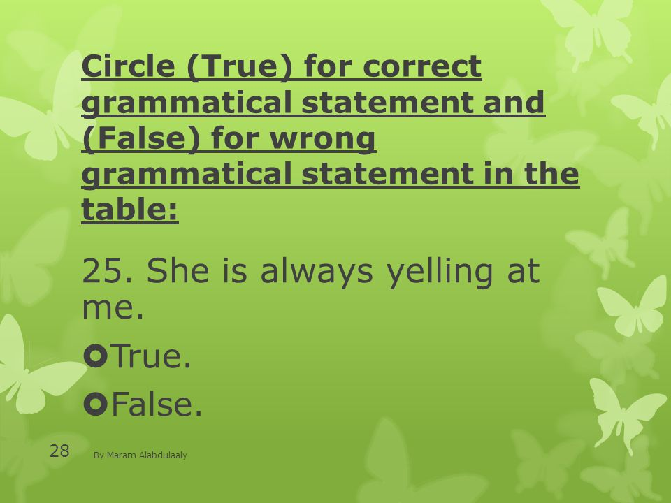 Circle (True) for correct grammatical statement and (False) for wrong grammatical statement in the table: 25. She is always yelling at me.  True.  F