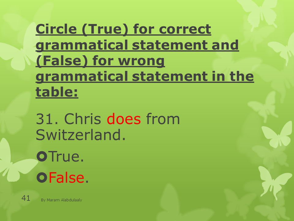 Circle (True) for correct grammatical statement and (False) for wrong grammatical statement in the table: 31. Chris does from Switzerland.  True.  F