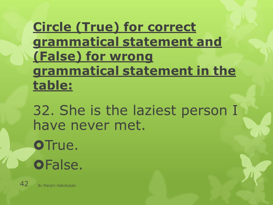 Circle (True) for correct grammatical statement and (False) for wrong grammatical statement in the table: 32. She is the laziest person I have never m