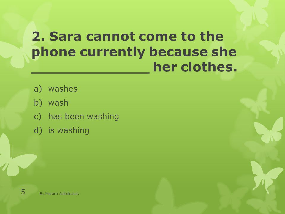 2. Sara cannot come to the phone currently because she _____________ her clothes. a)washes b)wash c)has been washing d)is washing By Maram Alabdulaaly