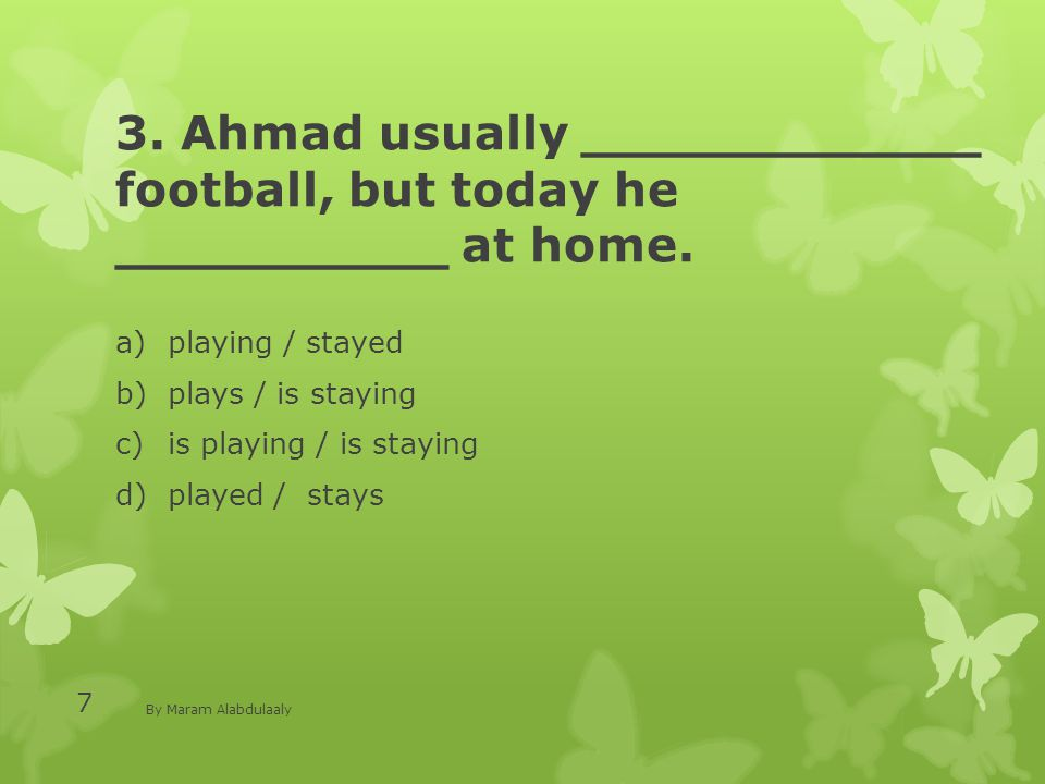 3. Ahmad usually ____________ football, but today he __________ at home. a)playing / stayed b)plays / is staying c)is playing / is staying d)played /