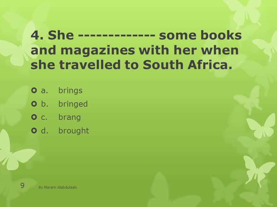 4. She ------------- some books and magazines with her when she travelled to South Africa.  a.brings  b.bringed  c.brang  d.brought By Maram Alabd
