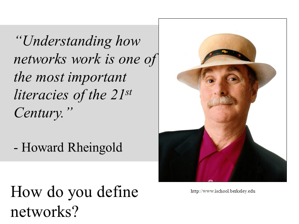 Understanding how networks work is one of the most important literacies of the 21 st Century. - Howard Rheingold http://www.ischool.berkeley.edu How do you define networks?