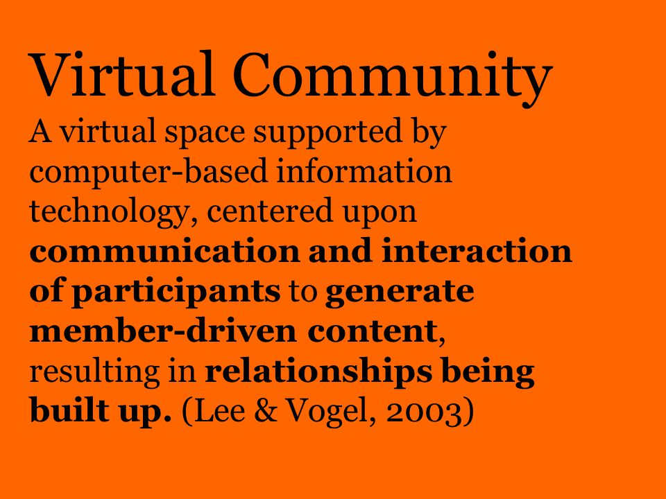 Virtual Community A virtual space supported by computer-based information technology, centered upon communication and interaction of participants to generate member-driven content, resulting in relationships being built up.