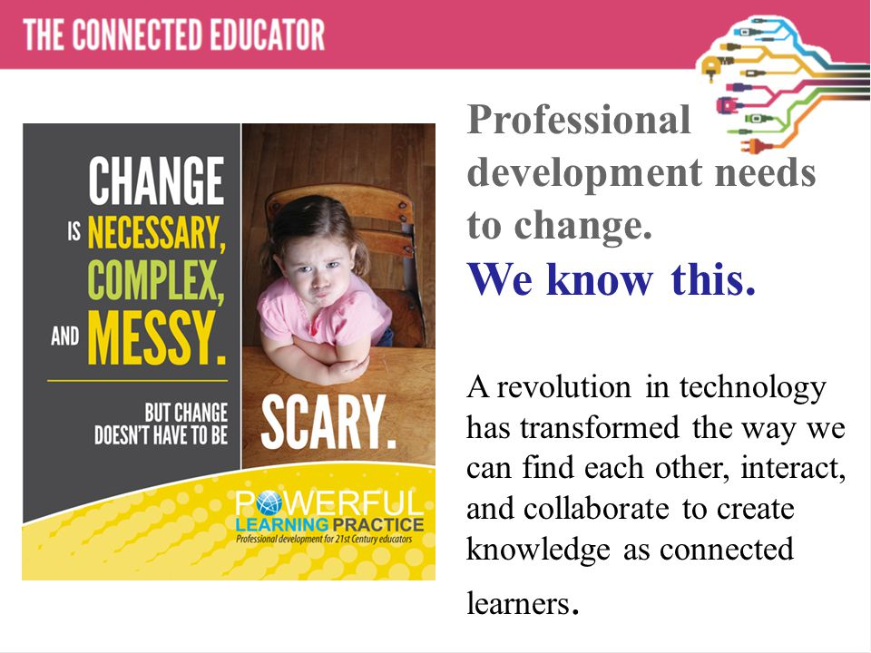 Do it Yourself PD A revolution in technology has transformed the way we can find each other, interact, and collaborate to create knowledge as connected learners.