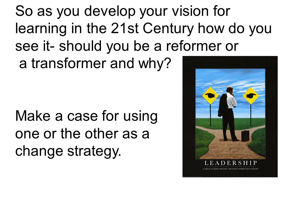 So as you develop your vision for learning in the 21st Century how do you see it- should you be a reformer or a transformer and why.