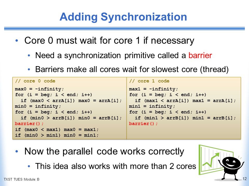 TXST TUES Module: B Adding Synchronization Core 0 must wait for core 1 if necessary Need a synchronization primitive called a barrier Barriers make all cores wait for slowest core (thread) Now the parallel code works correctly This idea also works with more than 2 cores 12 // core 0 code max0 = -infinity; for (i = beg; i < end; i++) if (max0 < arrA[i]) max0 = arrA[i]; min0 = infinity; for (i = beg; i < end; i++) if (min0 > arrB[i]) min0 = arrB[i]; barrier(); if (max0 < max1) max0 = max1; if (min0 > min1) min0 = min1; // core 0 code max0 = -infinity; for (i = beg; i < end; i++) if (max0 < arrA[i]) max0 = arrA[i]; min0 = infinity; for (i = beg; i < end; i++) if (min0 > arrB[i]) min0 = arrB[i]; barrier(); if (max0 < max1) max0 = max1; if (min0 > min1) min0 = min1; // core 1 code max1 = -infinity; for (i = beg; i < end; i++) if (max1 < arrA[i]) max1 = arrA[i]; min1 = infinity; for (i = beg; i < end; i++) if (min1 > arrB[i]) min1 = arrB[i]; barrier(); // core 1 code max1 = -infinity; for (i = beg; i < end; i++) if (max1 < arrA[i]) max1 = arrA[i]; min1 = infinity; for (i = beg; i < end; i++) if (min1 > arrB[i]) min1 = arrB[i]; barrier();