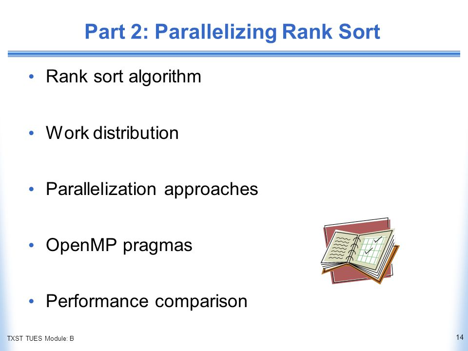 TXST TUES Module: B Part 2: Parallelizing Rank Sort Rank sort algorithm Work distribution Parallelization approaches OpenMP pragmas Performance comparison 14