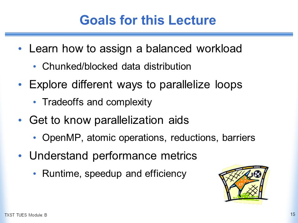 TXST TUES Module: B Goals for this Lecture Learn how to assign a balanced workload Chunked/blocked data distribution Explore different ways to parallelize loops Tradeoffs and complexity Get to know parallelization aids OpenMP, atomic operations, reductions, barriers Understand performance metrics Runtime, speedup and efficiency 15