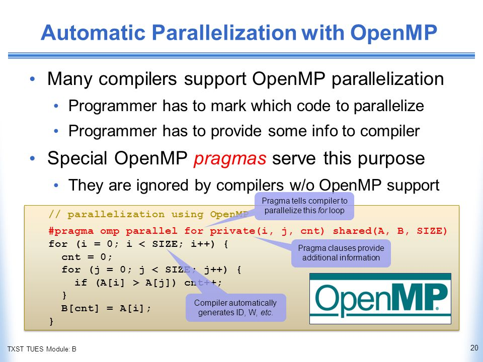 TXST TUES Module: B Automatic Parallelization with OpenMP Many compilers support OpenMP parallelization Programmer has to mark which code to parallelize Programmer has to provide some info to compiler Special OpenMP pragmas serve this purpose They are ignored by compilers w/o OpenMP support 20 // parallelization using OpenMP #pragma omp parallel for private(i, j, cnt) shared(A, B, SIZE) for (i = 0; i < SIZE; i++) { cnt = 0; for (j = 0; j < SIZE; j++) { if (A[i] > A[j]) cnt++; } B[cnt] = A[i]; } // parallelization using OpenMP #pragma omp parallel for private(i, j, cnt) shared(A, B, SIZE) for (i = 0; i < SIZE; i++) { cnt = 0; for (j = 0; j < SIZE; j++) { if (A[i] > A[j]) cnt++; } B[cnt] = A[i]; } Compiler automatically generates ID, W, etc.