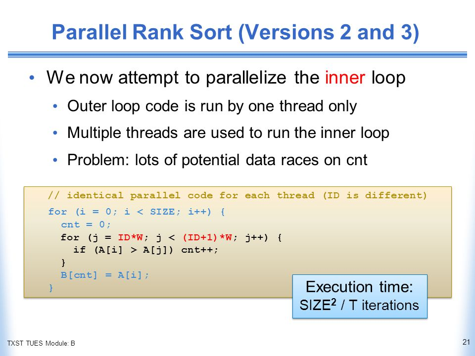 TXST TUES Module: B Parallel Rank Sort (Versions 2 and 3) We now attempt to parallelize the inner loop Outer loop code is run by one thread only Multiple threads are used to run the inner loop Problem: lots of potential data races on cnt 21 // identical parallel code for each thread (ID is different) for (i = 0; i < SIZE; i++) { cnt = 0; for (j = ID*W; j < (ID+1)*W; j++) { if (A[i] > A[j]) cnt++; } B[cnt] = A[i]; } // identical parallel code for each thread (ID is different) for (i = 0; i < SIZE; i++) { cnt = 0; for (j = ID*W; j < (ID+1)*W; j++) { if (A[i] > A[j]) cnt++; } B[cnt] = A[i]; } Execution time: SIZE 2 / T iterations Execution time: SIZE 2 / T iterations