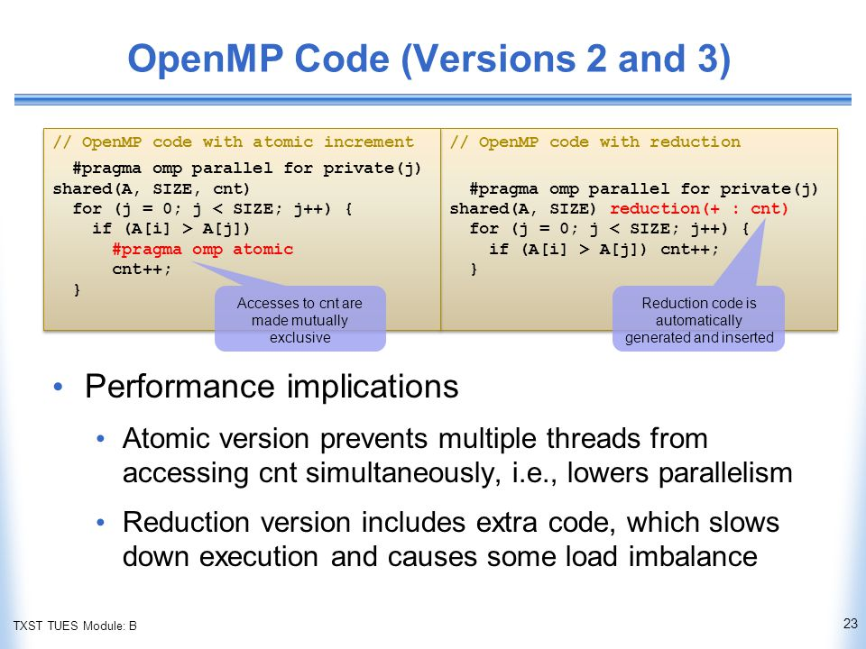 TXST TUES Module: B // OpenMP code with reduction #pragma omp parallel for private(j) shared(A, SIZE) reduction(+ : cnt) for (j = 0; j < SIZE; j++) { if (A[i] > A[j]) cnt++; } // OpenMP code with reduction #pragma omp parallel for private(j) shared(A, SIZE) reduction(+ : cnt) for (j = 0; j < SIZE; j++) { if (A[i] > A[j]) cnt++; } // OpenMP code with atomic increment #pragma omp parallel for private(j) shared(A, SIZE, cnt) for (j = 0; j < SIZE; j++) { if (A[i] > A[j]) #pragma omp atomic cnt++; } // OpenMP code with atomic increment #pragma omp parallel for private(j) shared(A, SIZE, cnt) for (j = 0; j < SIZE; j++) { if (A[i] > A[j]) #pragma omp atomic cnt++; } OpenMP Code (Versions 2 and 3) Performance implications Atomic version prevents multiple threads from accessing cnt simultaneously, i.e., lowers parallelism Reduction version includes extra code, which slows down execution and causes some load imbalance 23 Accesses to cnt are made mutually exclusive Reduction code is automatically generated and inserted
