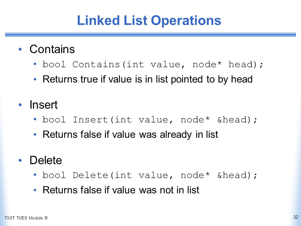TXST TUES Module: B Linked List Operations Contains bool Contains(int value, node* head); Returns true if value is in list pointed to by head Insert bool Insert(int value, node* &head); Returns false if value was already in list Delete bool Delete(int value, node* &head); Returns false if value was not in list 32