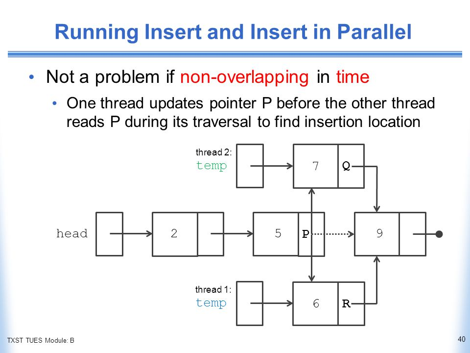 TXST TUES Module: B Running Insert and Insert in Parallel Not a problem if non-overlapping in time One thread updates pointer P before the other thread reads P during its traversal to find insertion location head thread 1: temp thread 2: temp P Q R 40 259 6 7